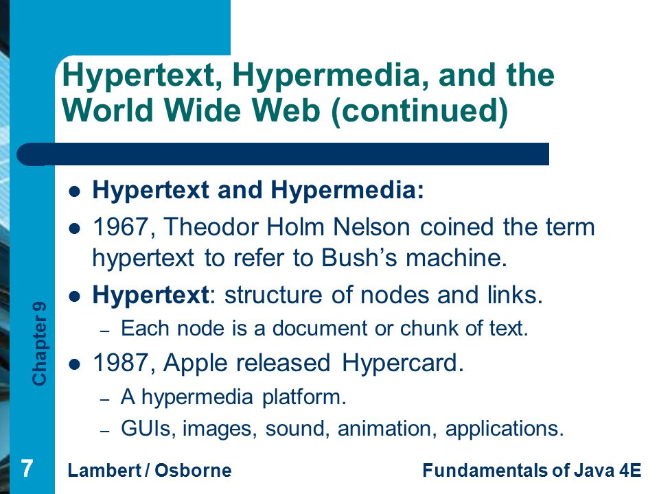 Chapter 9 Lambert / OsborneFundamentals of Java 4E 77 Hypertext, Hypermedia, and the World Wide Web (continued) 7 Hypertext and Hypermedia: 1967, Theodor Holm Nelson coined the term hypertext to refer to Bush's machine.