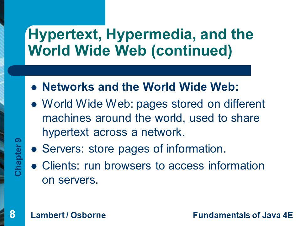 Chapter 9 Lambert / OsborneFundamentals of Java 4E 99 Hypertext, Hypermedia, and the World Wide Web (continued) 9 Networks and the World Wide Web (cont): Clients and servers can be the same machine.