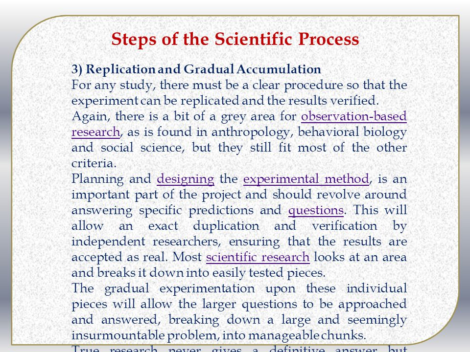 Steps of the Scientific Process 3) Replication and Gradual Accumulation For any study, there must be a clear procedure so that the experiment can be replicated and the results verified.