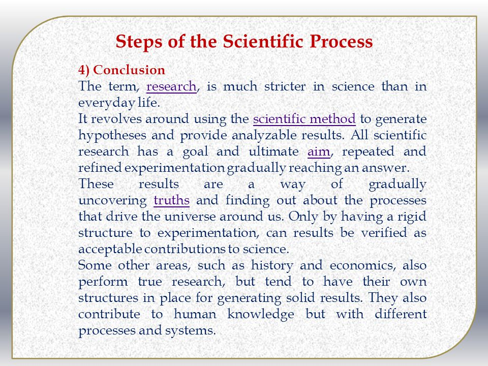 Steps of the Scientific Process 4) Conclusion The term, research, is much stricter in science than in everyday life.research It revolves around using the scientific method to generate hypotheses and provide analyzable results.