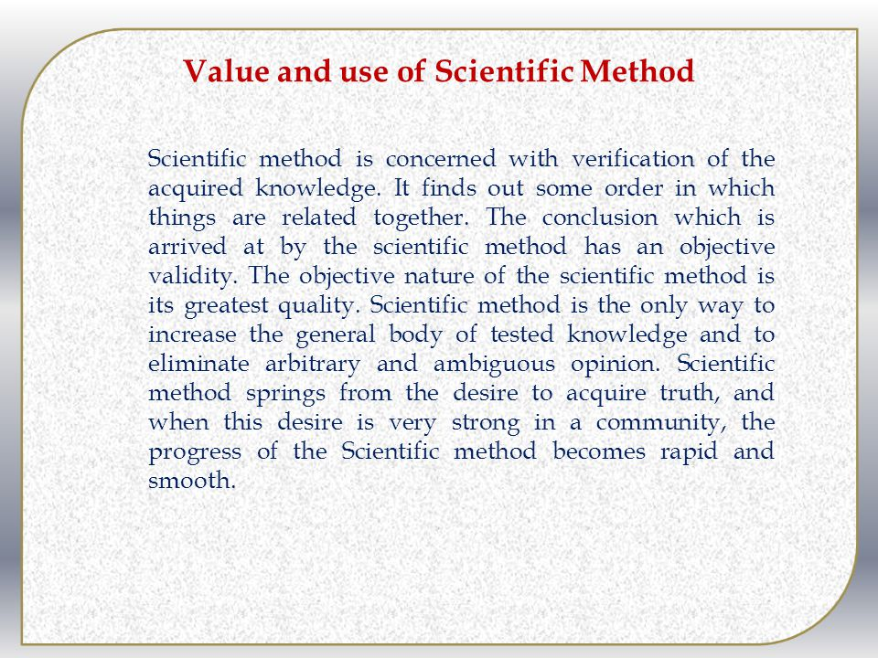 Value and use of Scientific Method Scientific method is concerned with verification of the acquired knowledge. It finds out some order in which things