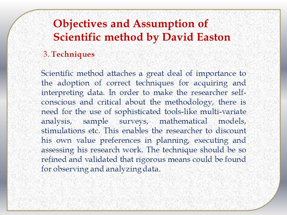 3. Techniques Scientific method attaches a great deal of importance to the adoption of correct techniques for acquiring and interpreting data. In orde