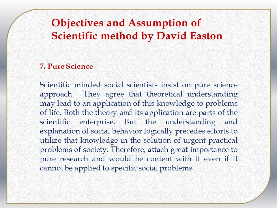 7.Pure Science Scientific minded social scientists insist on pure science approach.