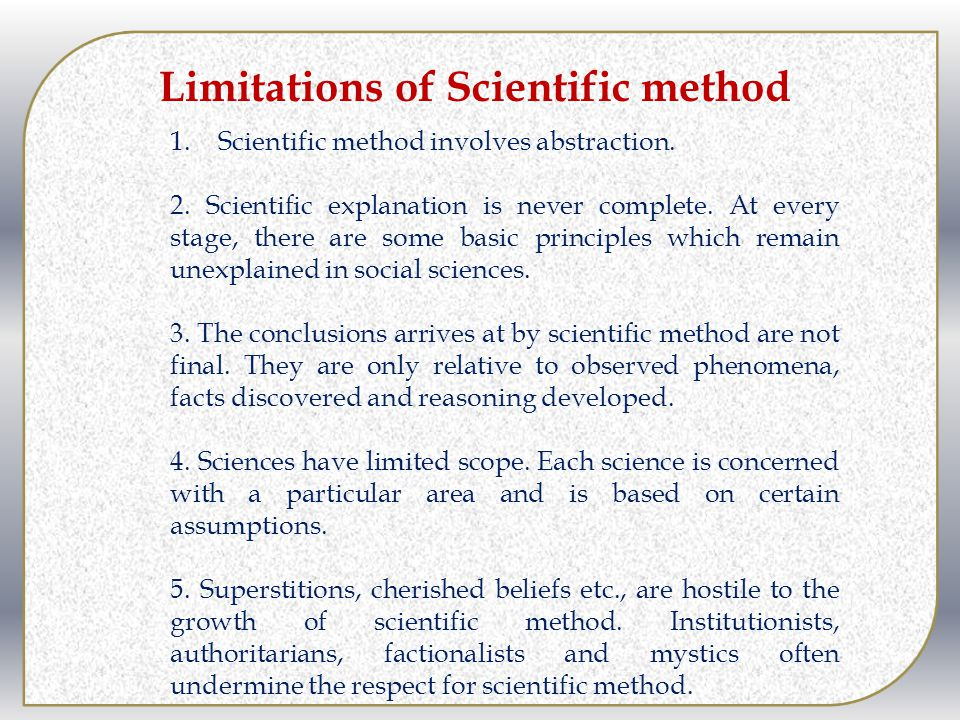 Limitations of Scientific method 1.Scientific method involves abstraction. 2. Scientific explanation is never complete. At every stage, there are some