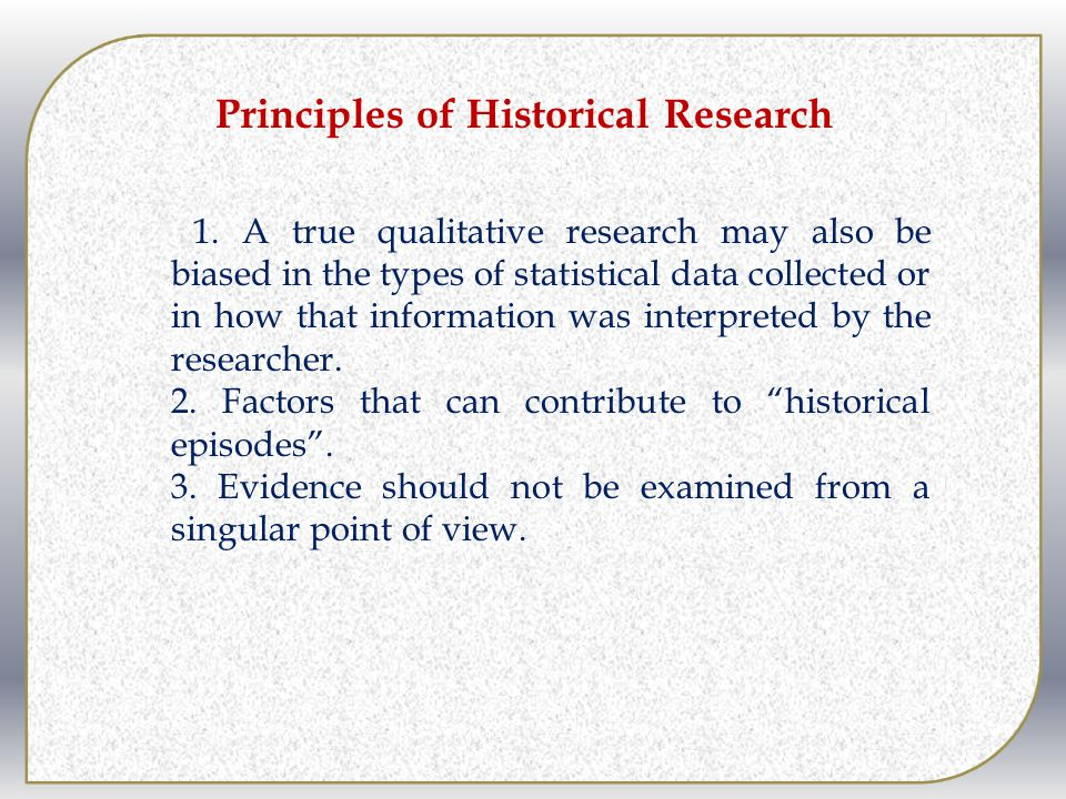 Principles of Historical Research 1. A true qualitative research may also be biased in the types of statistical data collected or in how that informat
