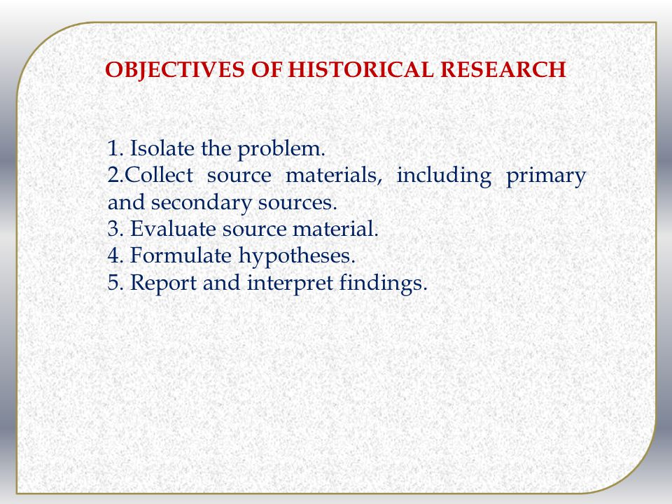 OBJECTIVES OF HISTORICAL RESEARCH 1.Isolate the problem.