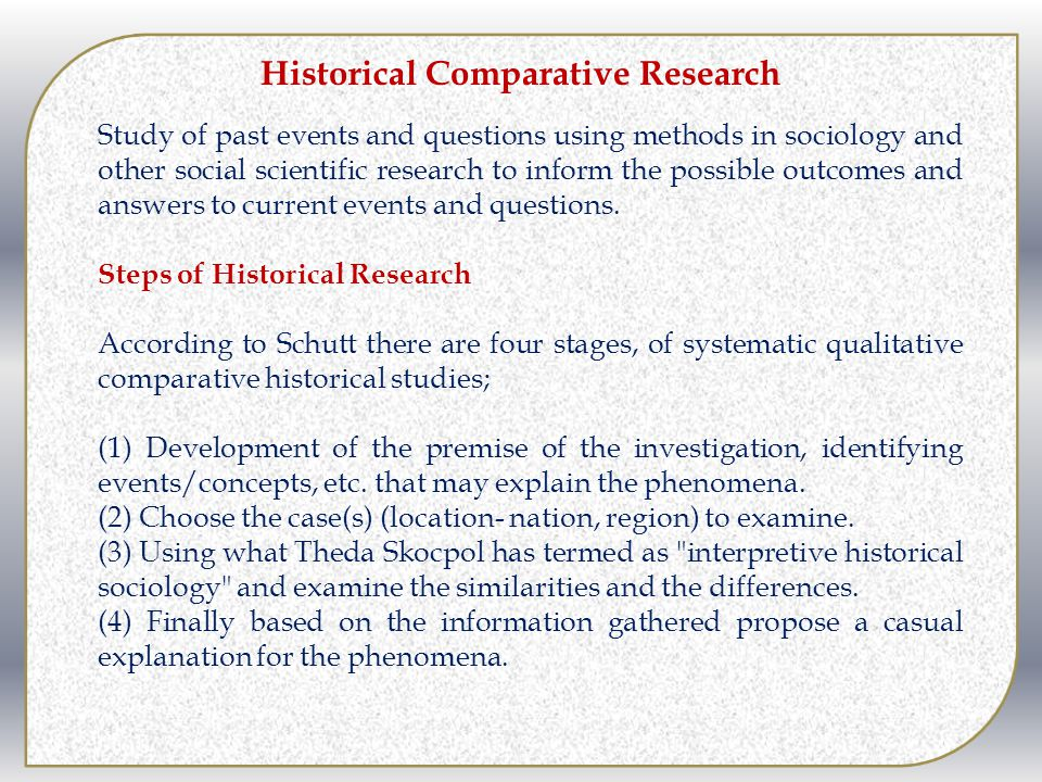 Historical Comparative Research Study of past events and questions using methods in sociology and other social scientific research to inform the possi