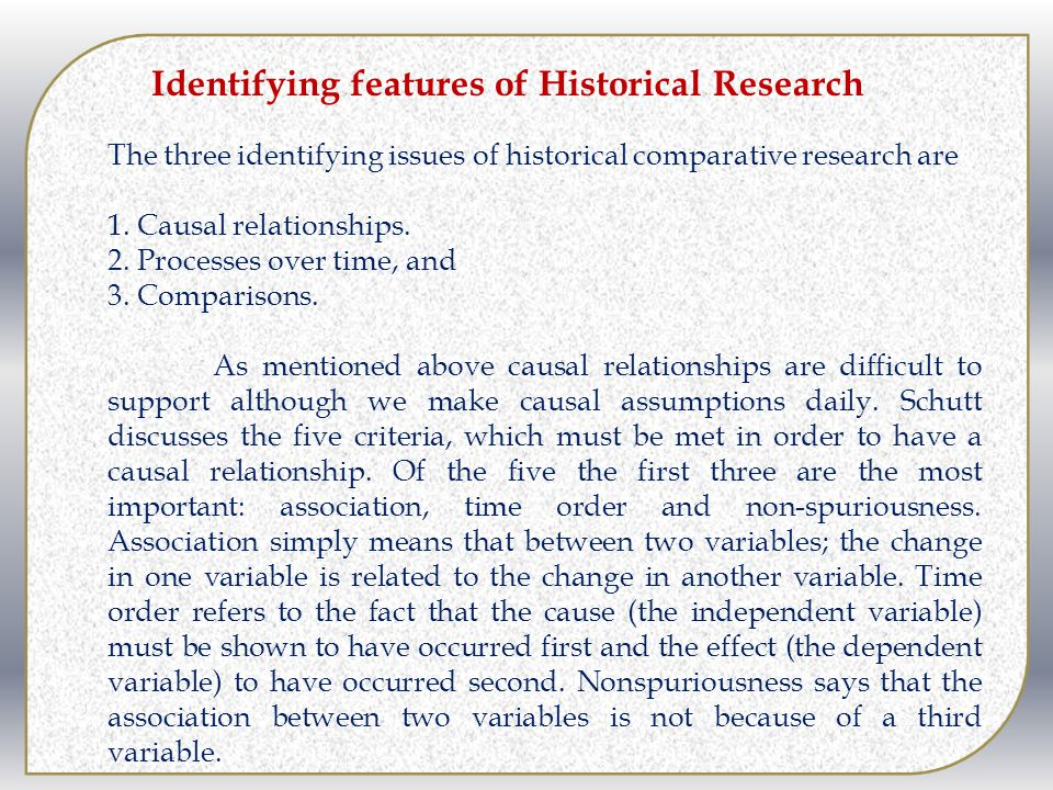 Identifying features of Historical Research The three identifying issues of historical comparative research are 1. Causal relationships. 2. Processes