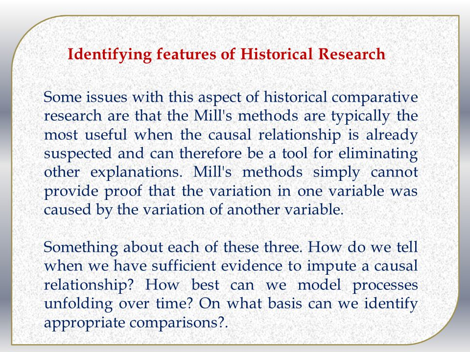 Some issues with this aspect of historical comparative research are that the Mill's methods are typically the most useful when the causal relationship