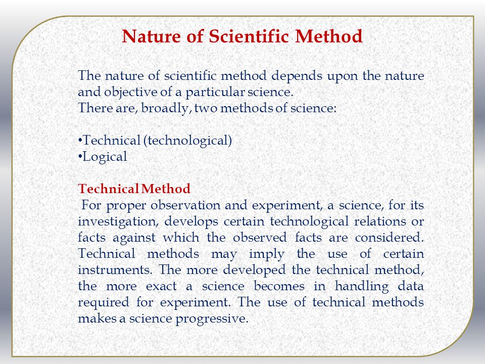 Nature of Scientific Method The nature of scientific method depends upon the nature and objective of a particular science. There are, broadly, two met