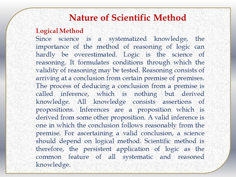 Nature of Scientific Method Logical Method Since science is a systematized knowledge, the importance of the method of reasoning of logic can hardly be