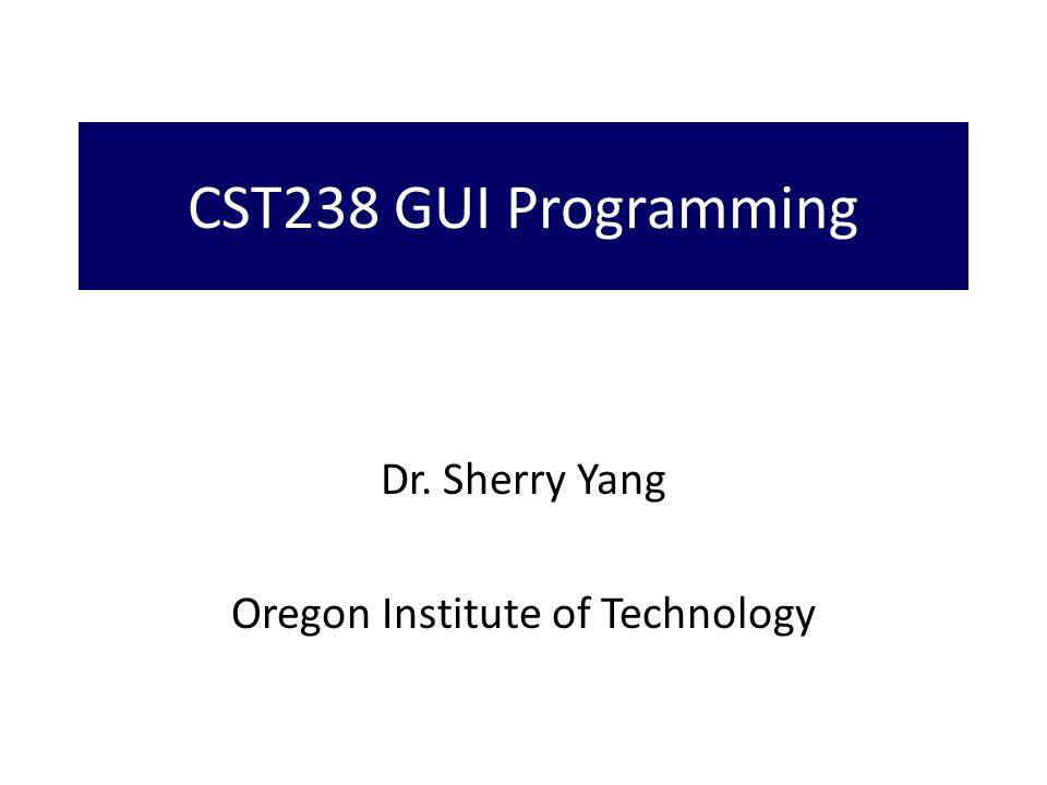CST238 GUI Programming Dr. Sherry Yang Oregon Institute of Technology
