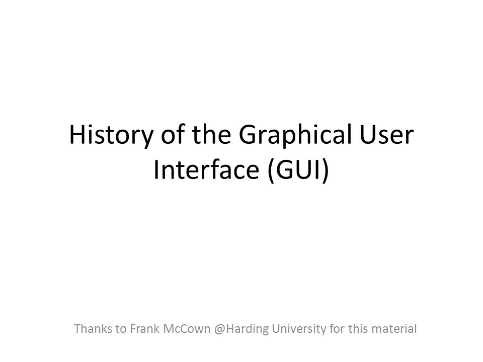 History of the Graphical User Interface (GUI) Thanks to Frank McCown @Harding University for this material