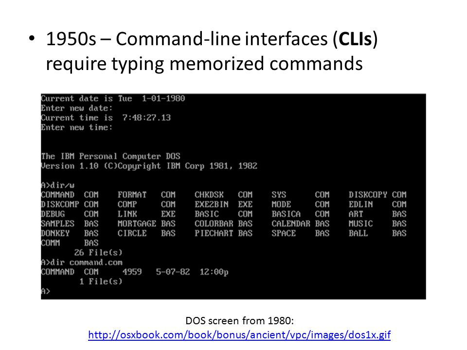 1950s – Command-line interfaces (CLIs) require typing memorized commands DOS screen from 1980: http://osxbook.com/book/bonus/ancient/vpc/images/dos1x.gif http://osxbook.com/book/bonus/ancient/vpc/images/dos1x.gif
