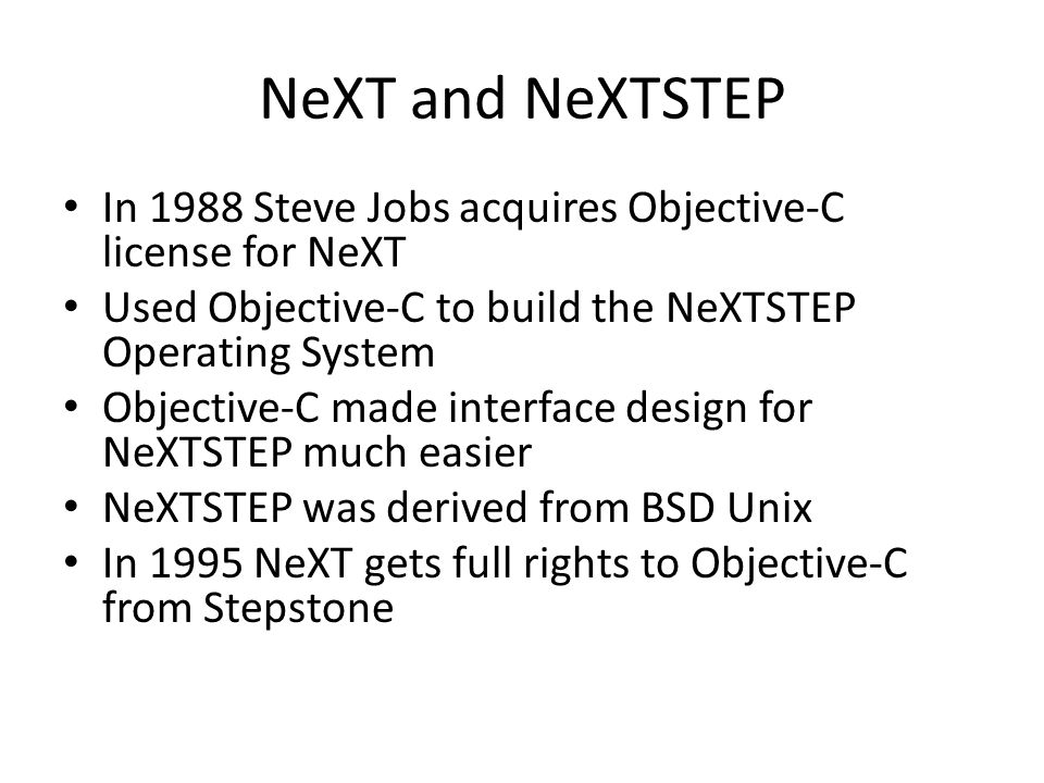 NeXT and NeXTSTEP In 1988 Steve Jobs acquires Objective-C license for NeXT Used Objective-C to build the NeXTSTEP Operating System Objective-C made interface design for NeXTSTEP much easier NeXTSTEP was derived from BSD Unix In 1995 NeXT gets full rights to Objective-C from Stepstone