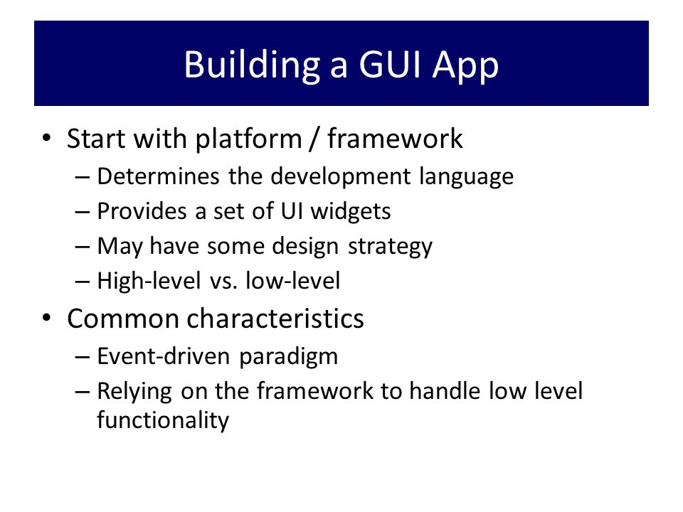 Building a GUI App Start with platform / framework – Determines the development language – Provides a set of UI widgets – May have some design strategy – High-level vs.