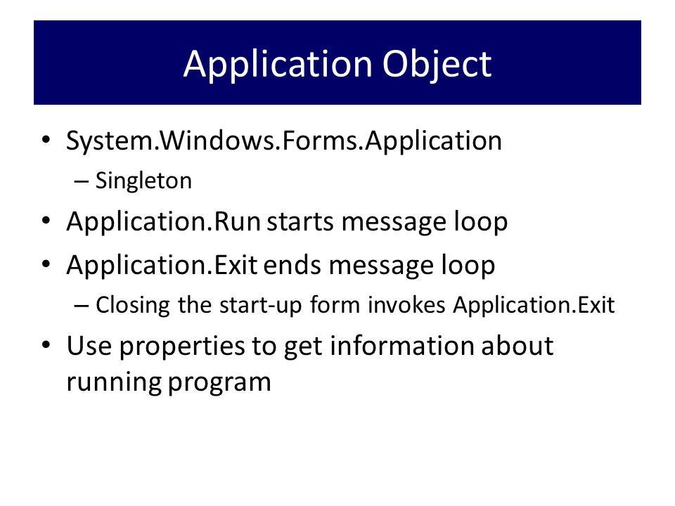 Application Object System.Windows.Forms.Application – Singleton Application.Run starts message loop Application.Exit ends message loop – Closing the start-up form invokes Application.Exit Use properties to get information about running program