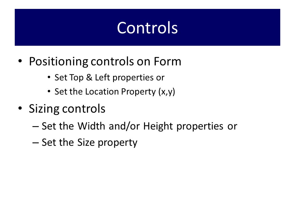 Controls Positioning controls on Form Set Top & Left properties or Set the Location Property (x,y) Sizing controls – Set the Width and/or Height properties or – Set the Size property