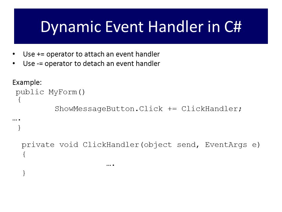 Dynamic Event Handler in C# Use += operator to attach an event handler Use -= operator to detach an event handler Example: public MyForm() { ShowMessageButton.Click += ClickHandler; ….