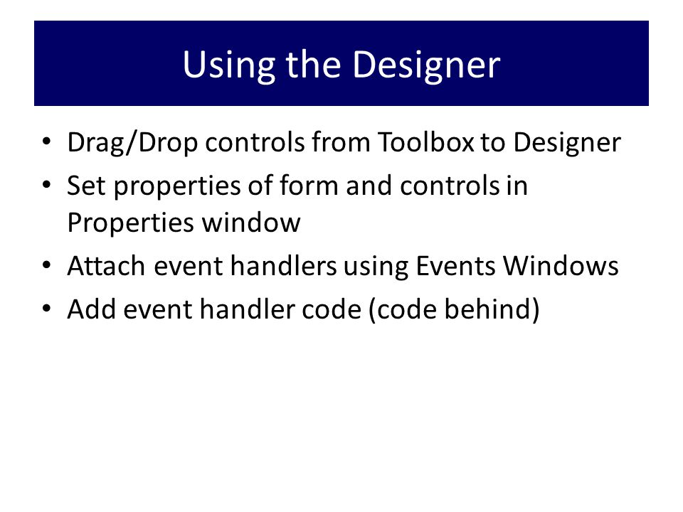 Using the Designer Drag/Drop controls from Toolbox to Designer Set properties of form and controls in Properties window Attach event handlers using Events Windows Add event handler code (code behind)