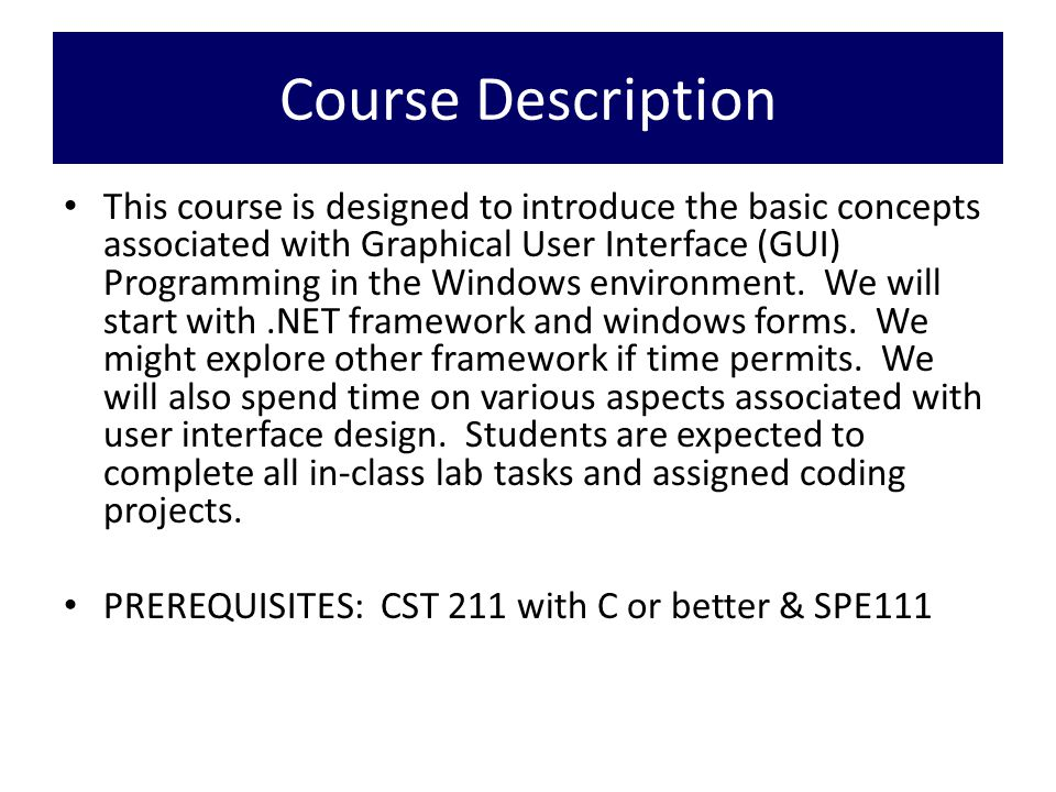 Course Description This course is designed to introduce the basic concepts associated with Graphical User Interface (GUI) Programming in the Windows environment.