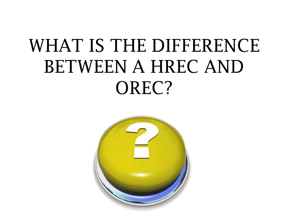 WHAT IS THE DIFFERENCE BETWEEN A HREC AND OREC?