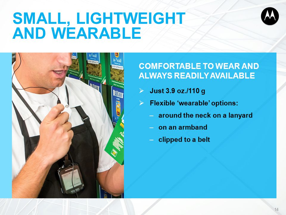 SMALL, LIGHTWEIGHT AND WEARABLE COMFORTABLE TO WEAR AND ALWAYS READILY AVAILABLE  Just 3.9 oz./110 g  Flexible 'wearable' options: –around the neck on a lanyard –on an armband –clipped to a belt 14