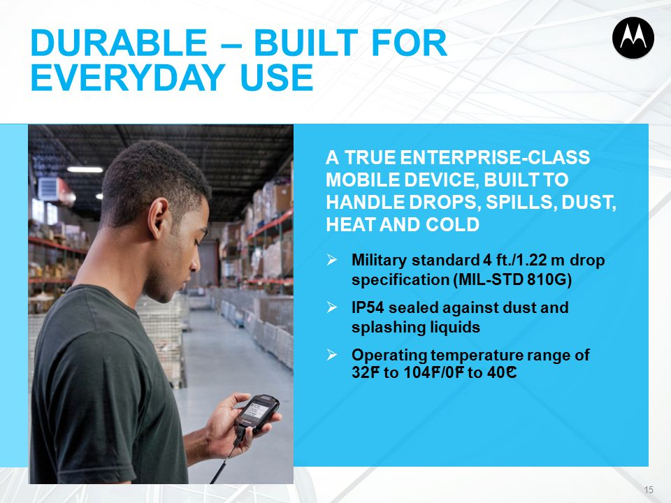 DURABLE – BUILT FOR EVERYDAY USE A TRUE ENTERPRISE-CLASS MOBILE DEVICE, BUILT TO HANDLE DROPS, SPILLS, DUST, HEAT AND COLD  Military standard 4 ft./1.22 m drop specification (MIL-STD 810G)  IP54 sealed against dust and splashing liquids  Operating temperature range of 32°F to 104°F/0°F to 40°C 15