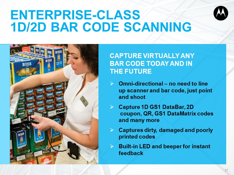 ENTERPRISE-CLASS 1D/2D BAR CODE SCANNING CAPTURE VIRTUALLY ANY BAR CODE TODAY AND IN THE FUTURE  Omni-directional – no need to line up scanner and bar code, just point and shoot  Capture 1D GS1 DataBar, 2D coupon, QR, GS1 DataMatrix codes and many more  Captures dirty, damaged and poorly printed codes  Built-in LED and beeper for instant feedback 17