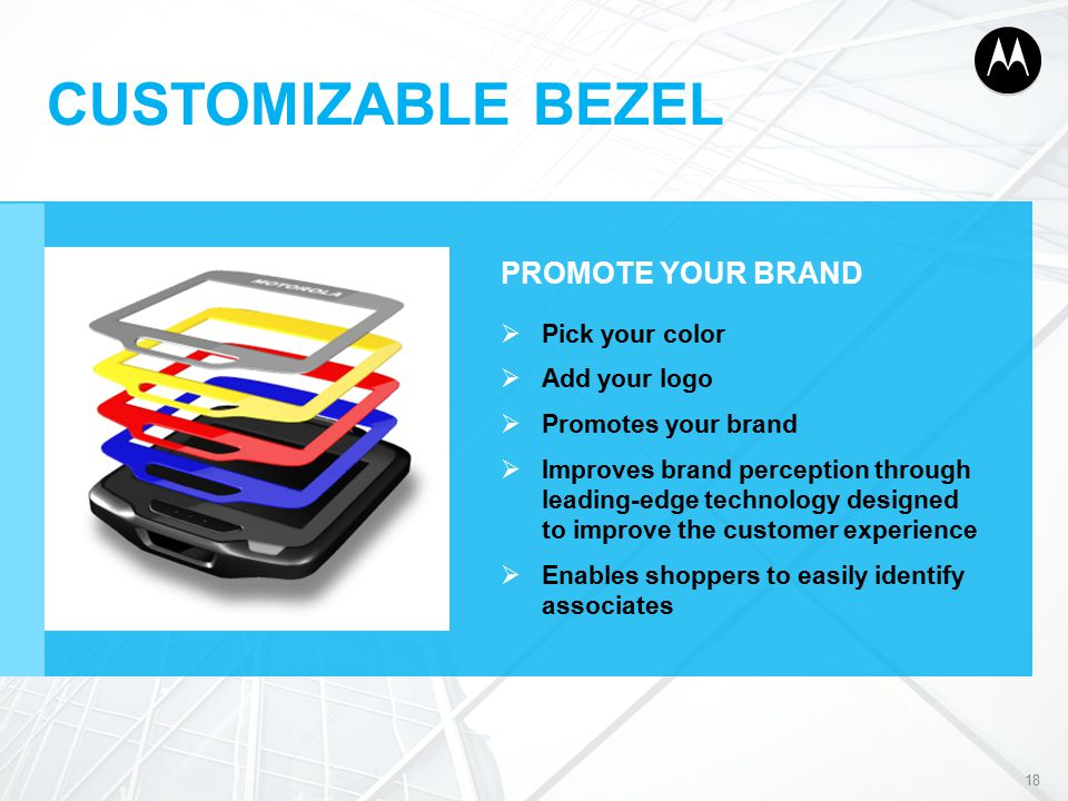 CUSTOMIZABLE BEZEL PROMOTE YOUR BRAND  Pick your color  Add your logo  Promotes your brand  Improves brand perception through leading-edge technology designed to improve the customer experience  Enables shoppers to easily identify associates 18