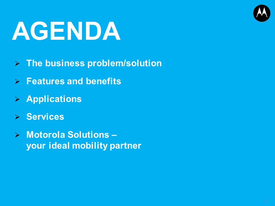 AGENDA  The business problem/solution  Features and benefits  Applications  Services  Motorola Solutions – your ideal mobility partner 2
