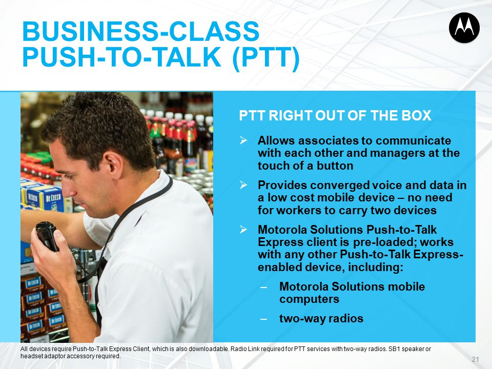 BUSINESS-CLASS PUSH-TO-TALK (PTT) PTT RIGHT OUT OF THE BOX  Allows associates to communicate with each other and managers at the touch of a button  Provides converged voice and data in a low cost mobile device – no need for workers to carry two devices  Motorola Solutions Push-to-Talk Express client is pre-loaded; works with any other Push-to-Talk Express- enabled device, including: –Motorola Solutions mobile computers –two-way radios 21 All devices require Push-to-Talk Express Client, which is also downloadable.