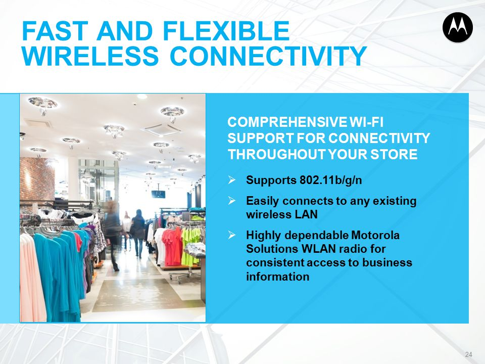 FAST AND FLEXIBLE WIRELESS CONNECTIVITY COMPREHENSIVE WI-FI SUPPORT FOR CONNECTIVITY THROUGHOUT YOUR STORE  Supports 802.11b/g/n  Easily connects to any existing wireless LAN  Highly dependable Motorola Solutions WLAN radio for consistent access to business information 24