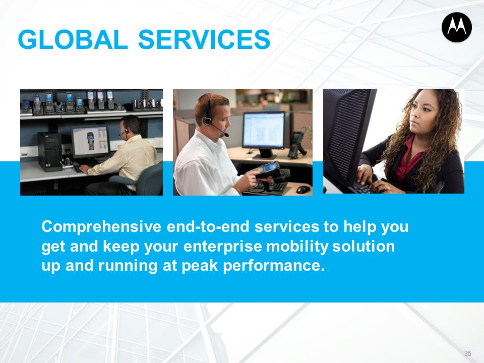 GLOBAL SERVICES 35 Comprehensive end-to-end services to help you get and keep your enterprise mobility solution up and running at peak performance.