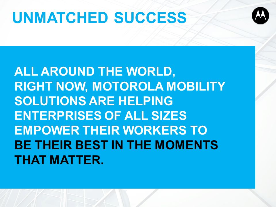 UNMATCHED SUCCESS ALL AROUND THE WORLD, RIGHT NOW, MOTOROLA MOBILITY SOLUTIONS ARE HELPING ENTERPRISES OF ALL SIZES EMPOWER THEIR WORKERS TO BE THEIR BEST IN THE MOMENTS THAT MATTER.