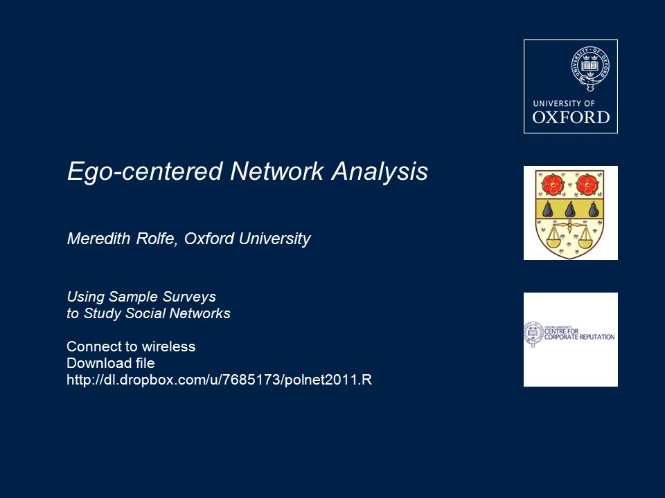 Ego-centered Network Analysis Meredith Rolfe, Oxford University Using Sample Surveys to Study Social Networks Connect to wireless Download file http://dl.dropbox.com/u/7685173/polnet2011.R