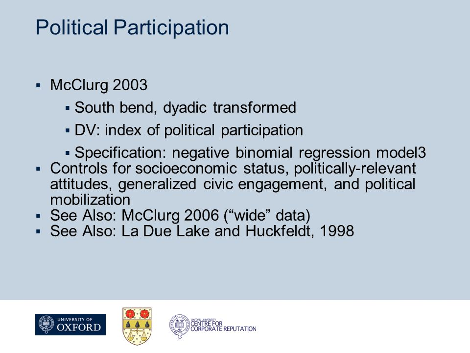 Political Participation  McClurg 2003  South bend, dyadic transformed  DV: index of political participation  Specification: negative binomial regression model3  Controls for socioeconomic status, politically-relevant attitudes, generalized civic engagement, and political mobilization  See Also: McClurg 2006 ( wide data)  See Also: La Due Lake and Huckfeldt, 1998