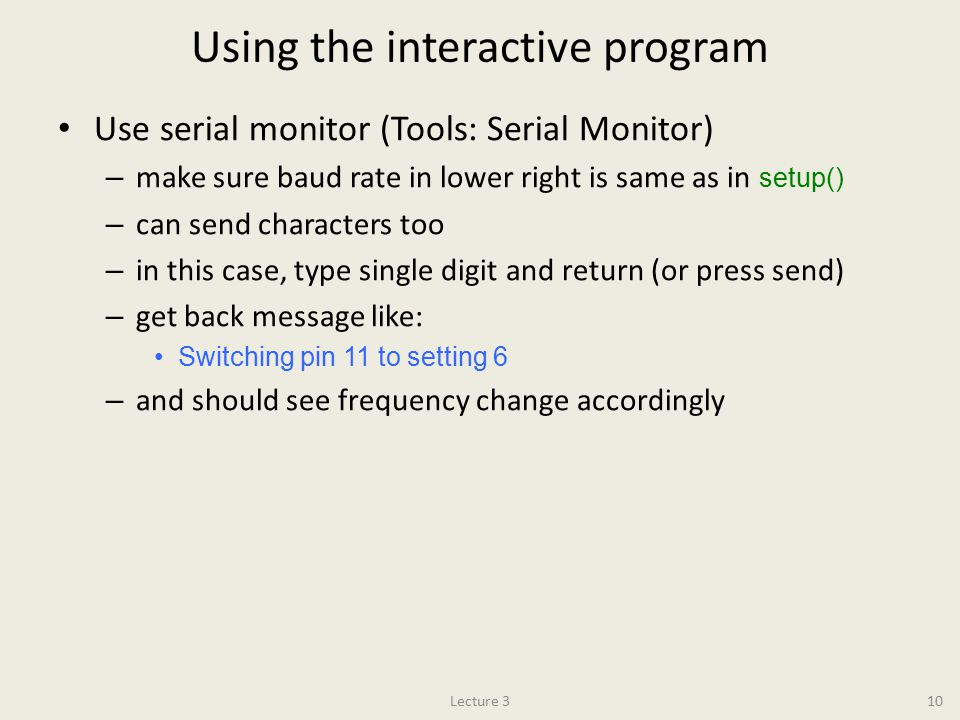 Using the interactive program Use serial monitor (Tools: Serial Monitor) – make sure baud rate in lower right is same as in setup() – can send characters too – in this case, type single digit and return (or press send) – get back message like: Switching pin 11 to setting 6 – and should see frequency change accordingly Lecture 310