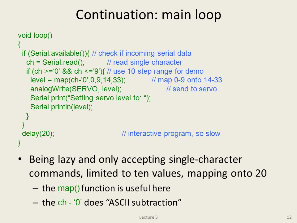 Continuation: main loop Being lazy and only accepting single-character commands, limited to ten values, mapping onto 20 – the map() function is useful here – the ch - '0' does ASCII subtraction Lecture 312 void loop() { if (Serial.available()){// check if incoming serial data ch = Serial.read();// read single character if (ch >='0' && ch <='9'){// use 10 step range for demo level = map(ch-'0',0,9,14,33);// map 0-9 onto 14-33 analogWrite(SERVO, level);// send to servo Serial.print( Setting servo level to: ); Serial.println(level); } delay(20);// interactive program, so slow }