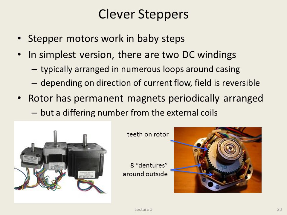 Clever Steppers Stepper motors work in baby steps In simplest version, there are two DC windings – typically arranged in numerous loops around casing – depending on direction of current flow, field is reversible Rotor has permanent magnets periodically arranged – but a differing number from the external coils Lecture 323 teeth on rotor 8 dentures around outside