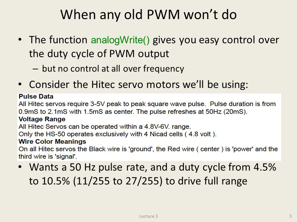 When any old PWM won't do The function analogWrite() gives you easy control over the duty cycle of PWM output – but no control at all over frequency Consider the Hitec servo motors we'll be using: Wants a 50 Hz pulse rate, and a duty cycle from 4.5% to 10.5% (11/255 to 27/255) to drive full range 3Lecture 3