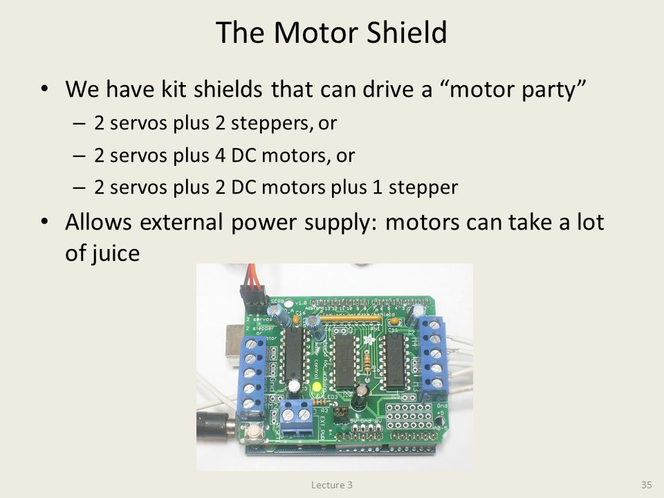 The Motor Shield We have kit shields that can drive a motor party – 2 servos plus 2 steppers, or – 2 servos plus 4 DC motors, or – 2 servos plus 2 DC motors plus 1 stepper Allows external power supply: motors can take a lot of juice Lecture 335