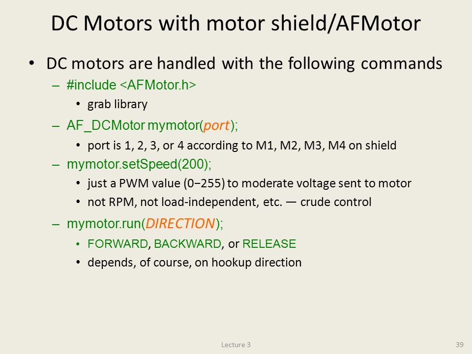 DC Motors with motor shield/AFMotor DC motors are handled with the following commands –#include grab library –AF_DCMotor mymotor( port ); port is 1, 2, 3, or 4 according to M1, M2, M3, M4 on shield –mymotor.setSpeed(200); just a PWM value (0−255) to moderate voltage sent to motor not RPM, not load-independent, etc.