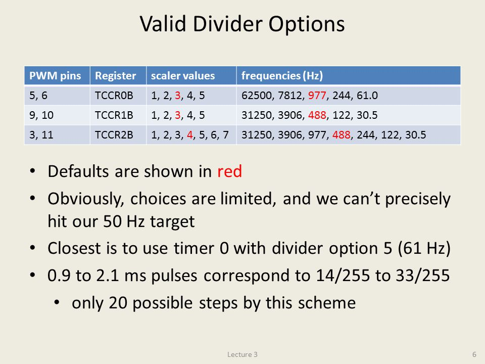 Valid Divider Options PWM pinsRegisterscaler valuesfrequencies (Hz) 5, 6TCCR0B1, 2, 3, 4, 562500, 7812, 977, 244, 61.0 9, 10TCCR1B1, 2, 3, 4, 531250, 3906, 488, 122, 30.5 3, 11TCCR2B1, 2, 3, 4, 5, 6, 731250, 3906, 977, 488, 244, 122, 30.5 Lecture 36 Defaults are shown in red Obviously, choices are limited, and we can't precisely hit our 50 Hz target Closest is to use timer 0 with divider option 5 (61 Hz) 0.9 to 2.1 ms pulses correspond to 14/255 to 33/255 only 20 possible steps by this scheme
