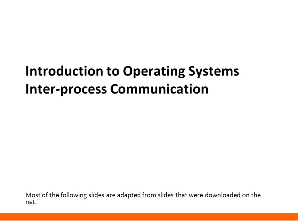 Introduction to Operating Systems Inter-process Communication Most of the following slides are adapted from slides that were downloaded on the net.