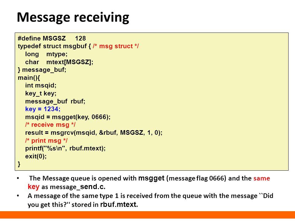 Message receiving #define MSGSZ 128 typedef struct msgbuf { /* msg struct */ long mtype; char mtext[MSGSZ]; } message_buf; main(){ int msqid; key_t ke