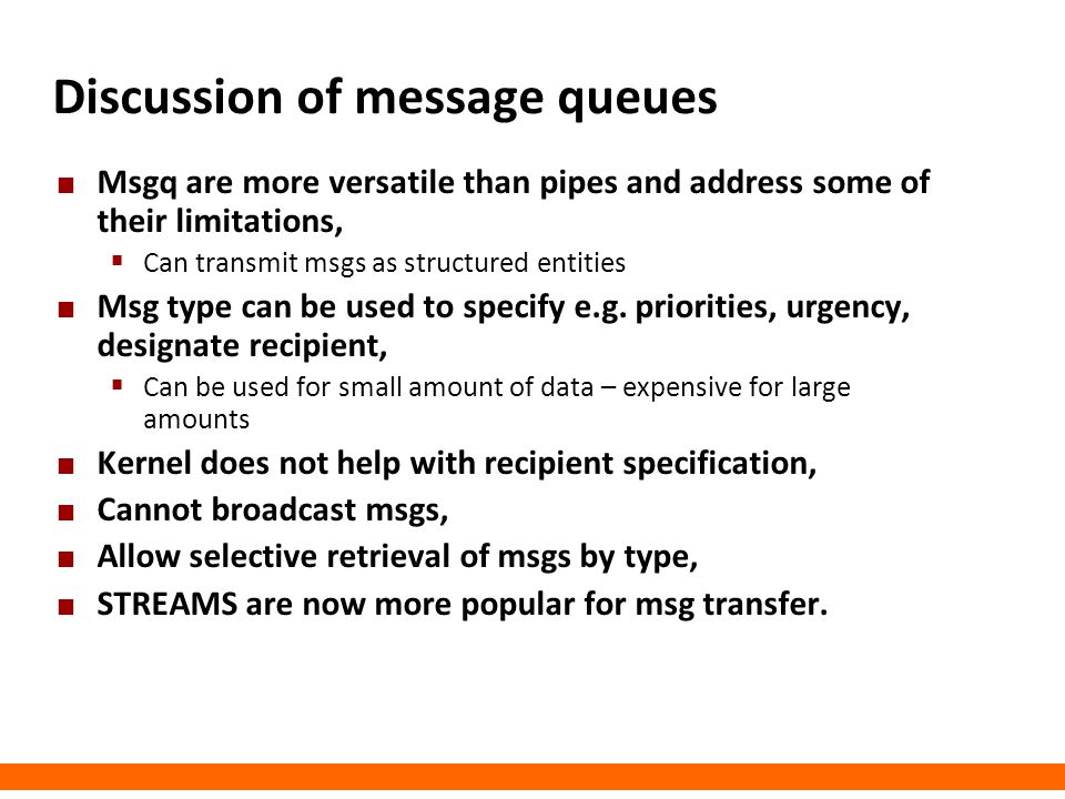 Discussion of message queues Msgq are more versatile than pipes and address some of their limitations,  Can transmit msgs as structured entities Msg