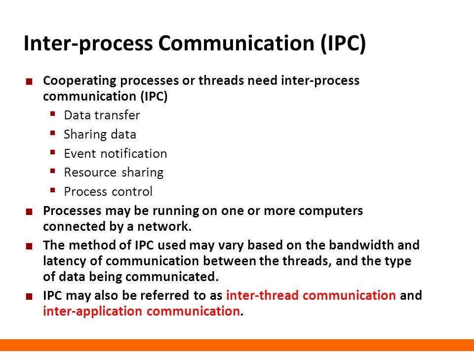 Inter-process Communication (IPC) Cooperating processes or threads need inter-process communication (IPC)  Data transfer  Sharing data  Event notif