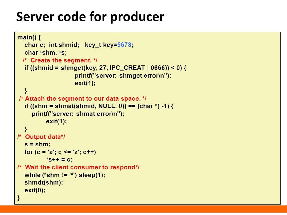 Server code for producer main() { char c; int shmid; key_t key=5678; char *shm, *s; /* Create the segment. */ if ((shmid = shmget(key, 27, IPC_CREAT  