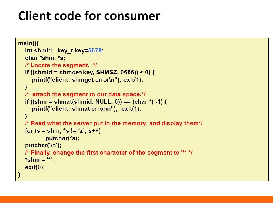 Client code for consumer main(){ int shmid; key_t key=5678; char *shm, *s; /* Locate the segment. */ if ((shmid = shmget(key, SHMSZ, 0666)) < 0) { pri